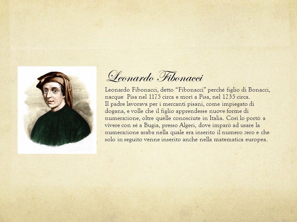 """Leonardo Fibonacci Leonardo Fibonacci, detto """"Fibonacci"""" perché figlio di Bonacci, nacque Pisa nel 1175 circa e morì a Pisa, nel 1235 circa. Il padre"""