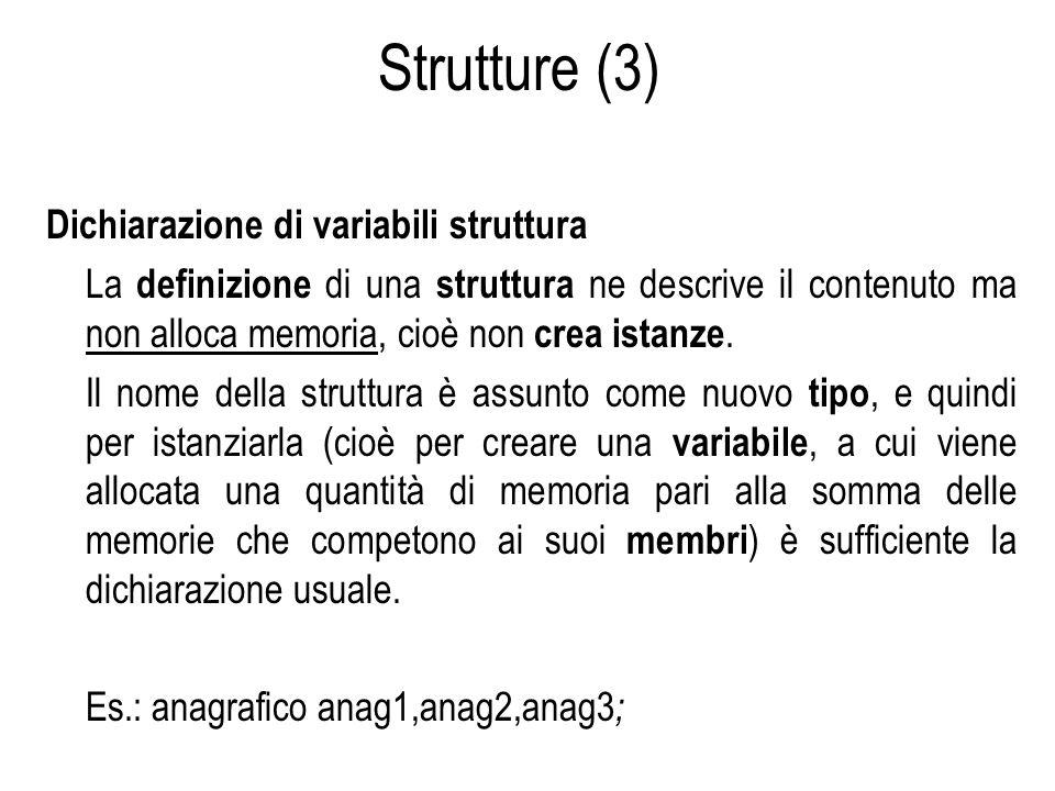 Strutture (3) Dichiarazione di variabili struttura La definizione di una struttura ne descrive il contenuto ma non alloca memoria, cioè non crea istan