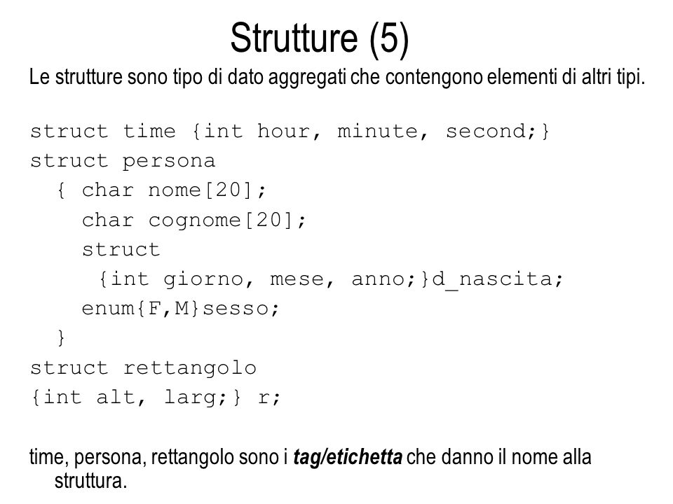 Strutture (5) Le strutture sono tipo di dato aggregati che contengono elementi di altri tipi. struct time {int hour, minute, second;} struct persona {