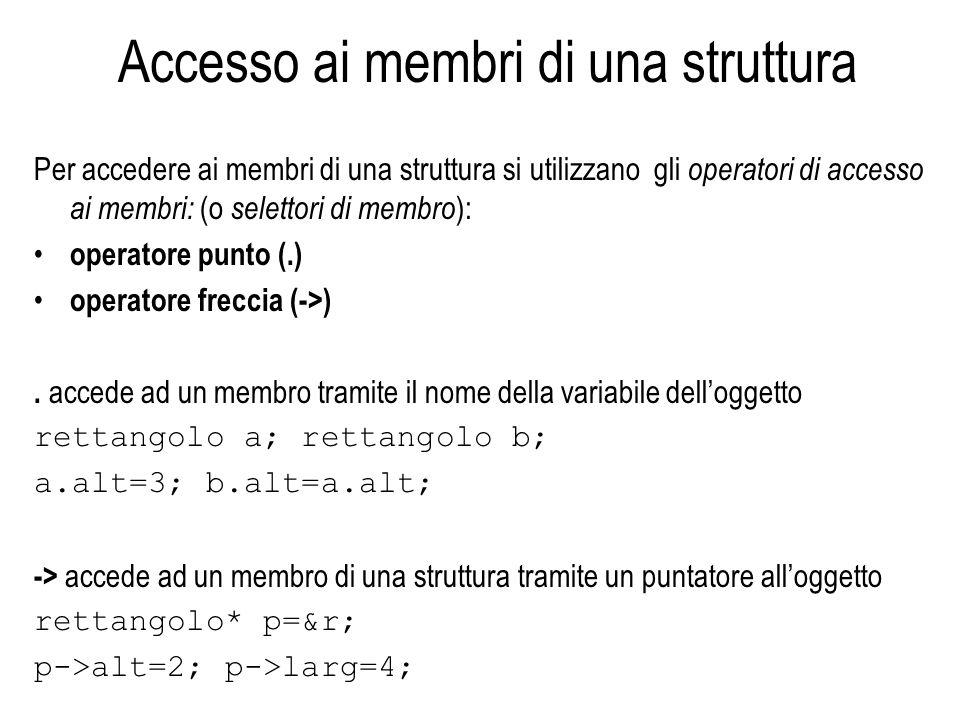 Accesso ai membri di una struttura Per accedere ai membri di una struttura si utilizzano gli operatori di accesso ai membri: (o selettori di membro ):