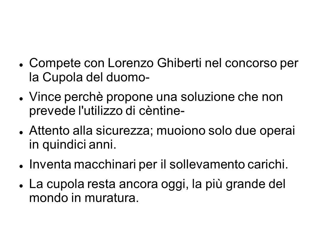 Compete con Lorenzo Ghiberti nel concorso per la Cupola del duomo- Vince perchè propone una soluzione che non prevede l'utilizzo di cèntine- Attento a