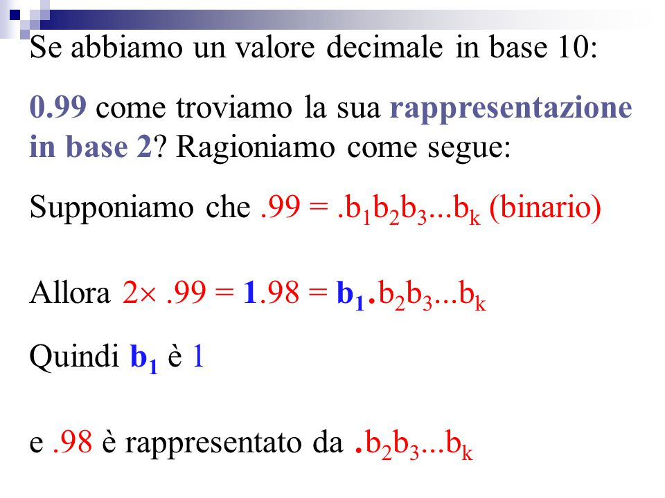 Se abbiamo un valore decimale in base 10: 0.99 come troviamo la sua rappresentazione in base 2? Ragioniamo come segue: Supponiamo che.99 =.b 1 b 2 b 3