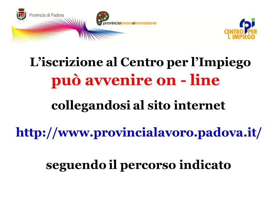 L'iscrizione al Centro per l'Impiego può avvenire on - line collegandosi al sito internet http://www.provincialavoro.padova.it/ seguendo il percorso indicato
