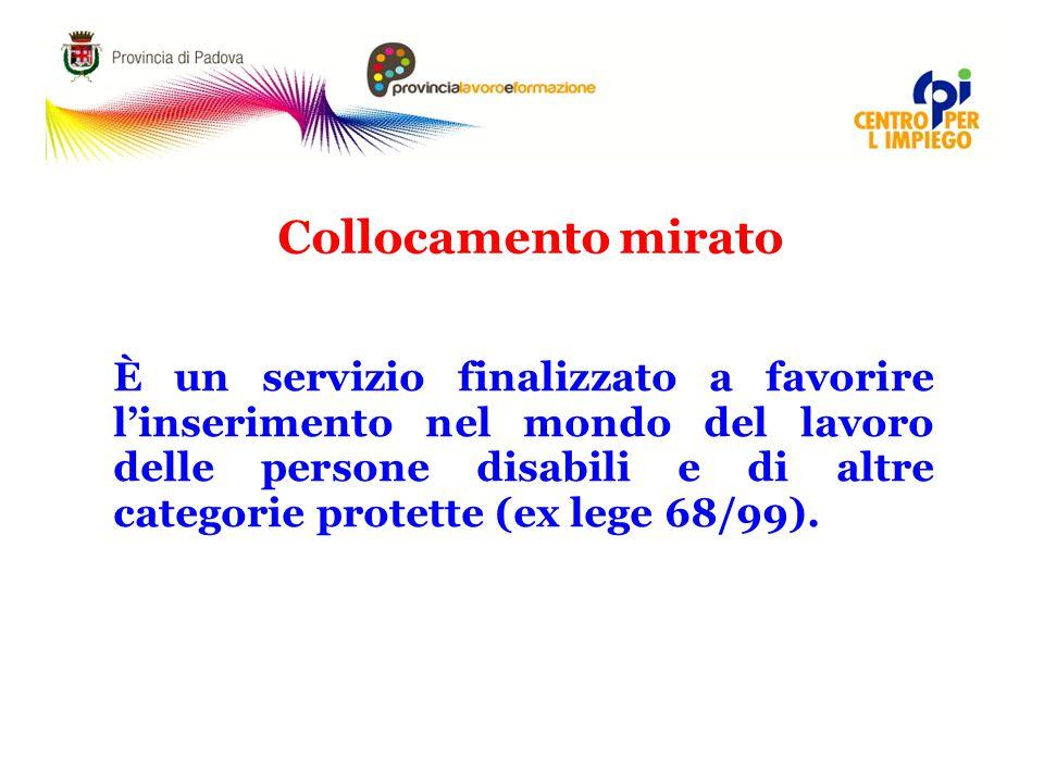 Collocamento mirato È un servizio finalizzato a favorire l'inserimento nel mondo del lavoro delle persone disabili e di altre categorie protette (ex lege 68/99).