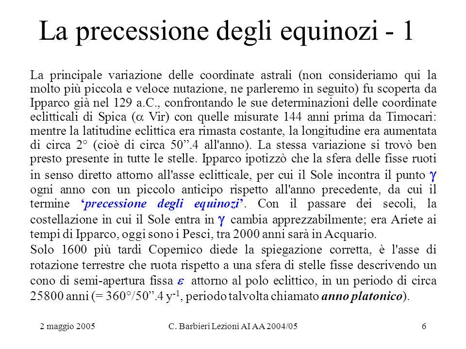 2 maggio 2005C. Barbieri Lezioni AI AA 2004/056 La precessione degli equinozi - 1 La principale variazione delle coordinate astrali (non consideriamo