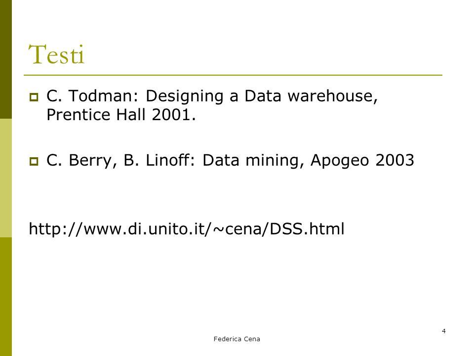 Federica Cena 4 Testi  C. Todman: Designing a Data warehouse, Prentice Hall 2001.  C. Berry, B. Linoff: Data mining, Apogeo 2003 http://www.di.unito