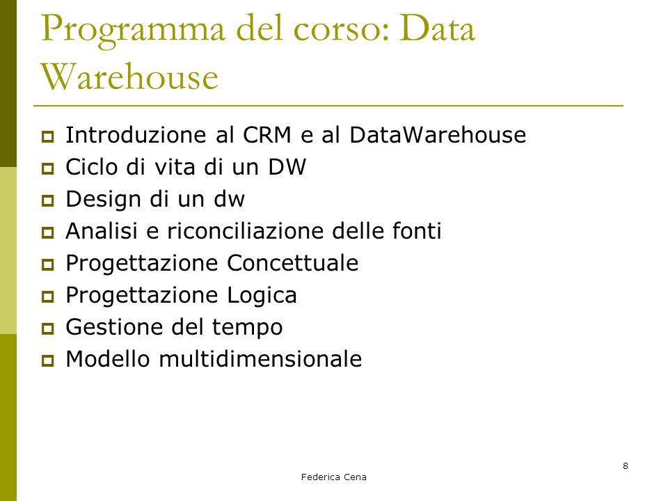 Federica Cena 8 Programma del corso: Data Warehouse  Introduzione al CRM e al DataWarehouse  Ciclo di vita di un DW  Design di un dw  Analisi e riconciliazione delle fonti  Progettazione Concettuale  Progettazione Logica  Gestione del tempo  Modello multidimensionale