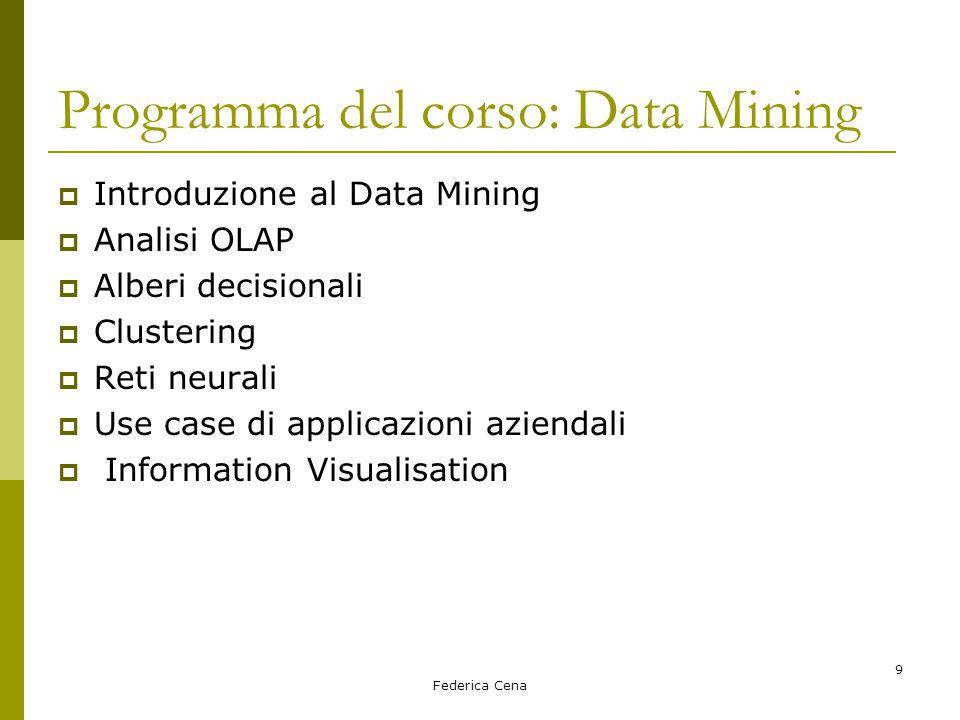Federica Cena 9 Programma del corso: Data Mining  Introduzione al Data Mining  Analisi OLAP  Alberi decisionali  Clustering  Reti neurali  Use case di applicazioni aziendali  Information Visualisation