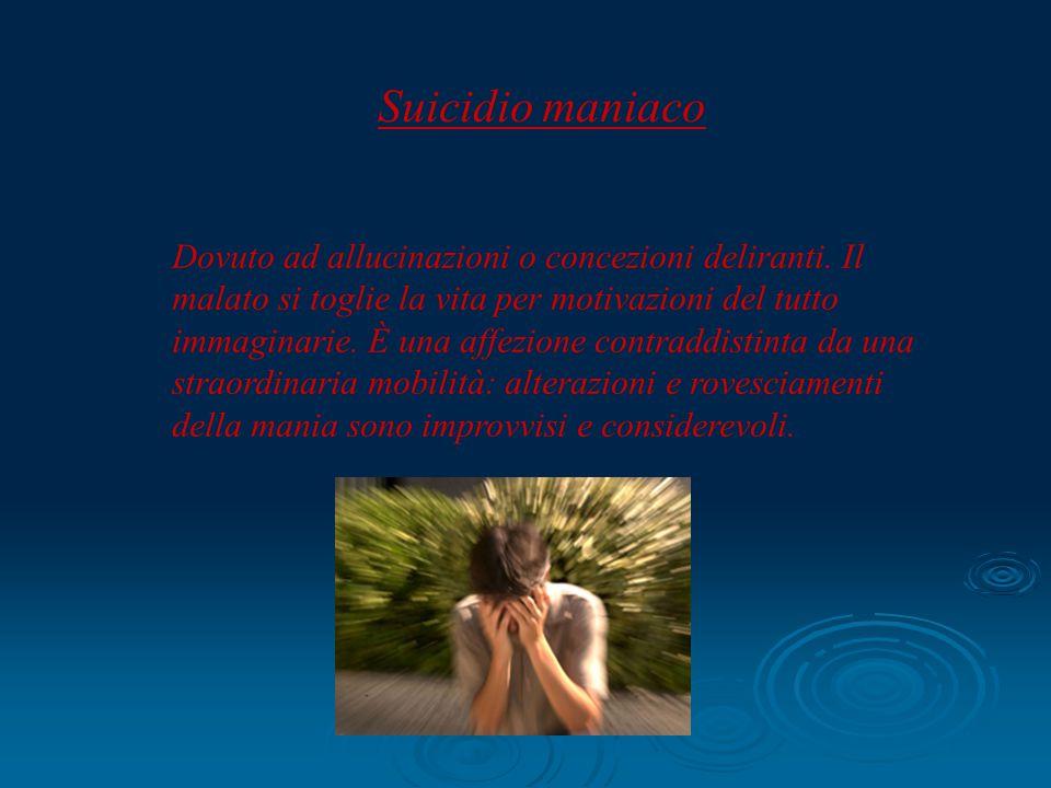 Suicidio maniaco Dovuto ad allucinazioni o concezioni deliranti. Il malato si toglie la vita per motivazioni del tutto immaginarie. È una affezione co