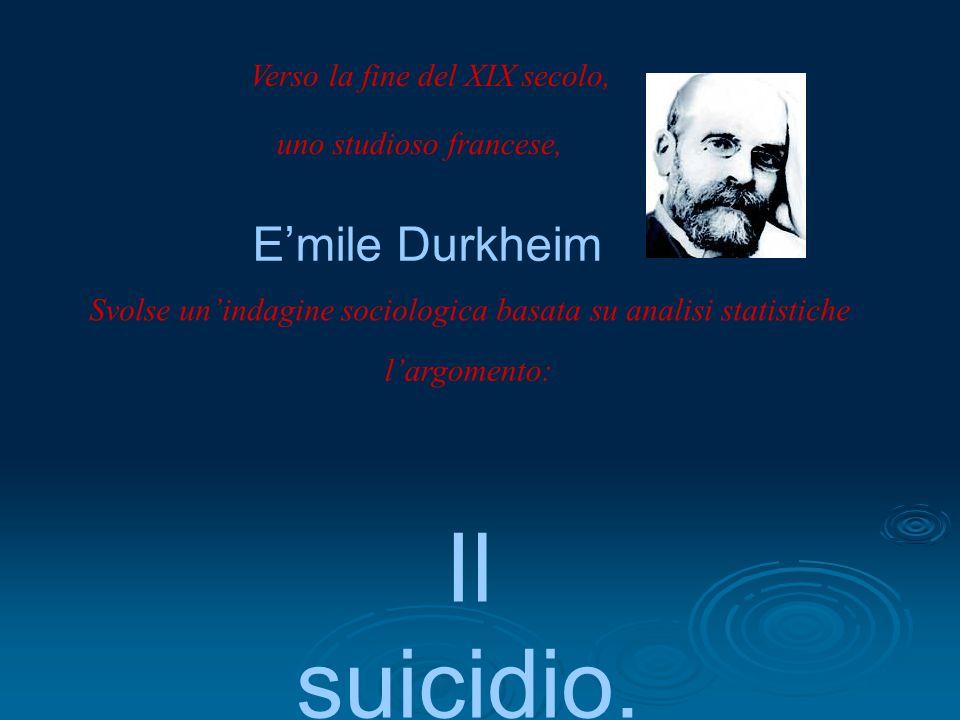 Verso la fine del XIX secolo, uno studioso francese, E'mile Durkheim Svolse un'indagine sociologica basata su analisi statistiche l'argomento: Il suic