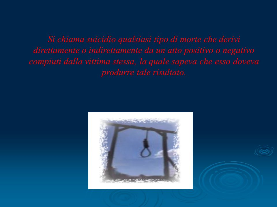 Si chiama suicidio qualsiasi tipo di morte che derivi direttamente o indirettamente da un atto positivo o negativo compiuti dalla vittima stessa, la q