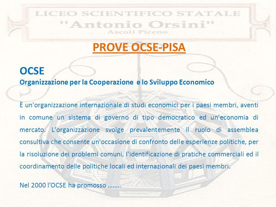 PROVE OCSE-PISA OCSE Organizzazione per la Cooperazione e lo Sviluppo Economico È un organizzazione internazionale di studi economici per i paesi membri, aventi in comune un sistema di governo di tipo democratico ed un economia di mercato.