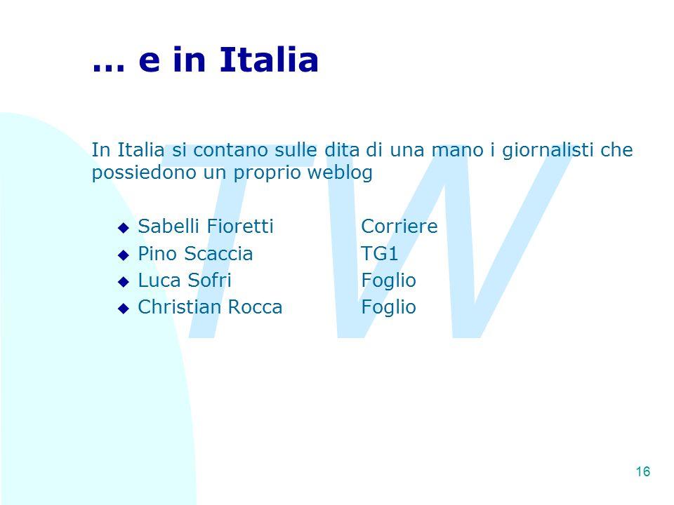 TW 16 … e in Italia In Italia si contano sulle dita di una mano i giornalisti che possiedono un proprio weblog u Sabelli FiorettiCorriere u Pino ScacciaTG1 u Luca SofriFoglio u Christian RoccaFoglio