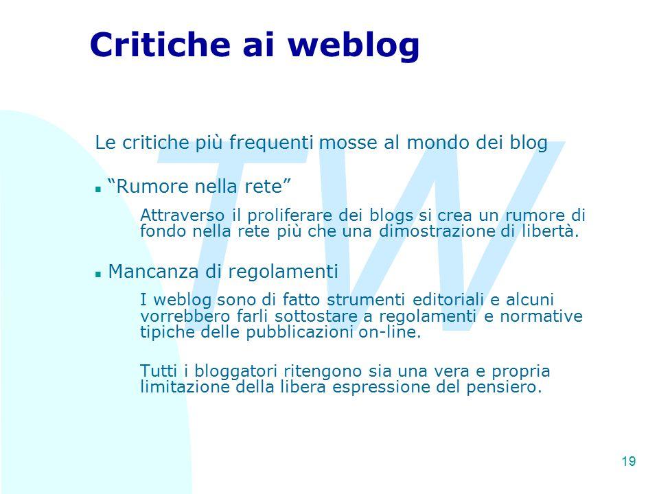 TW 19 Critiche ai weblog Le critiche più frequenti mosse al mondo dei blog n Rumore nella rete Attraverso il proliferare dei blogs si crea un rumore di fondo nella rete più che una dimostrazione di libertà.