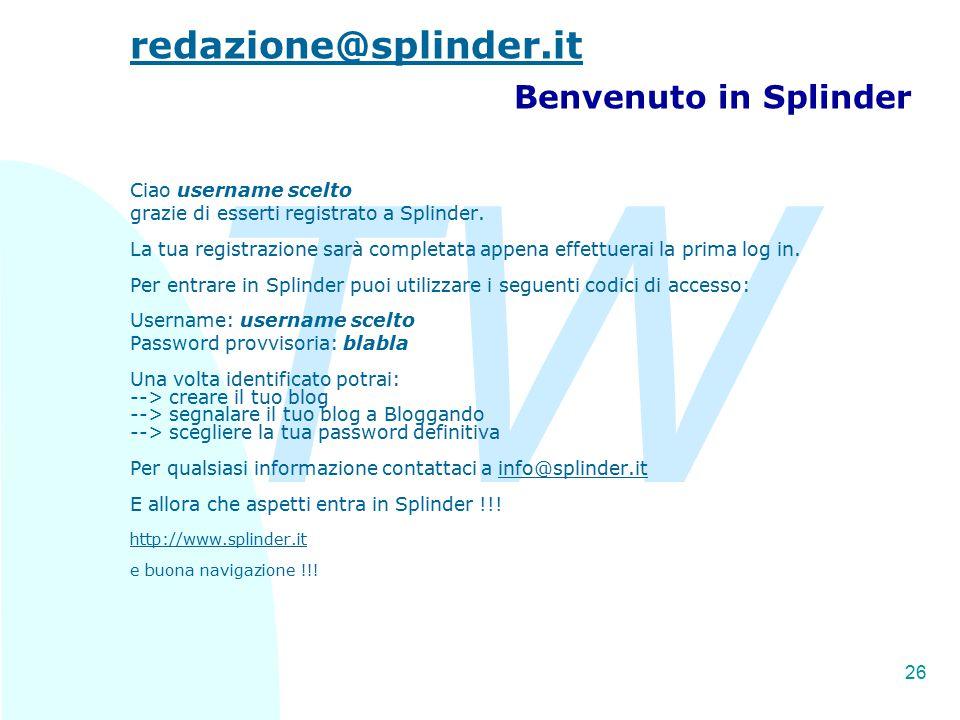 TW 26 redazione@splinder.it redazione@splinder.it Benvenuto in Splinder Ciao username scelto grazie di esserti registrato a Splinder. La tua registraz