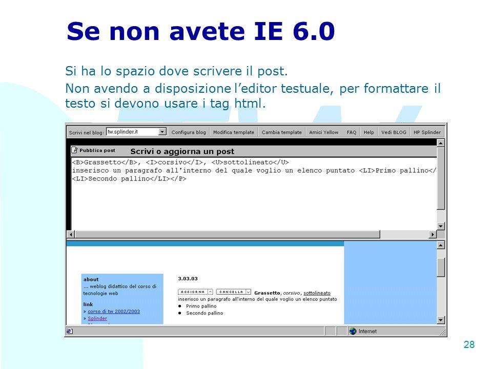 TW 28 Se non avete IE 6.0 Si ha lo spazio dove scrivere il post. Non avendo a disposizione l'editor testuale, per formattare il testo si devono usare