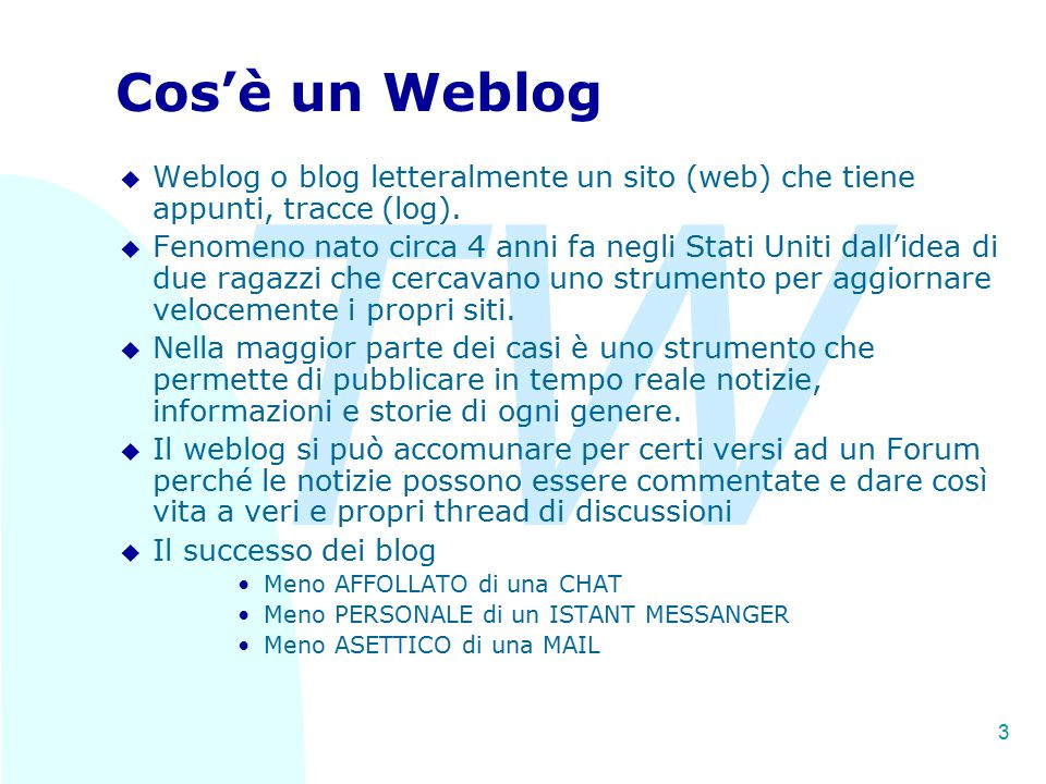 TW 3 Cos'è un Weblog u Weblog o blog letteralmente un sito (web) che tiene appunti, tracce (log). u Fenomeno nato circa 4 anni fa negli Stati Uniti da