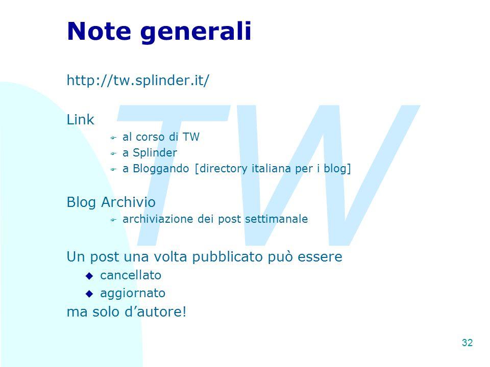 TW 32 Note generali http://tw.splinder.it/ Link F al corso di TW F a Splinder F a Bloggando [directory italiana per i blog] Blog Archivio F archiviazione dei post settimanale Un post una volta pubblicato può essere u cancellato u aggiornato ma solo d'autore!