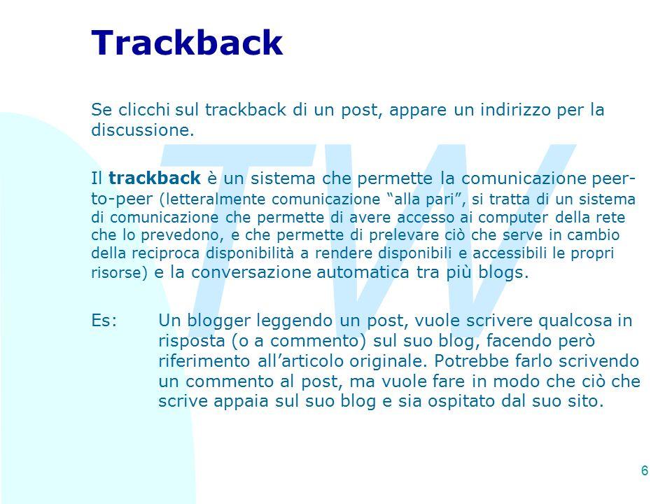 TW 6 Trackback Se clicchi sul trackback di un post, appare un indirizzo per la discussione. Il trackback è un sistema che permette la comunicazione pe