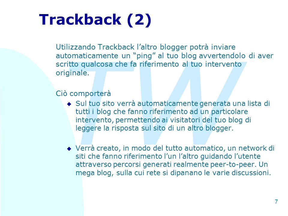 TW 7 Trackback (2) Utilizzando Trackback l'altro blogger potrà inviare automaticamente un ping al tuo blog avvertendolo di aver scritto qualcosa che fa riferimento al tuo intervento originale.