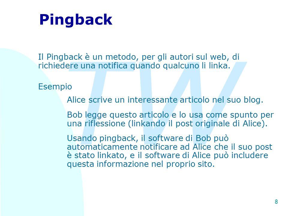 TW 8 Pingback Il Pingback è un metodo, per gli autori sul web, di richiedere una notifica quando qualcuno li linka. Esempio Alice scrive un interessan
