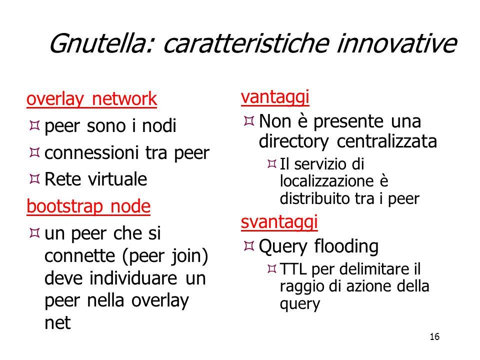 16 Gnutella: caratteristiche innovative overlay network  peer sono i nodi  connessioni tra peer  Rete virtuale bootstrap node  un peer che si conn