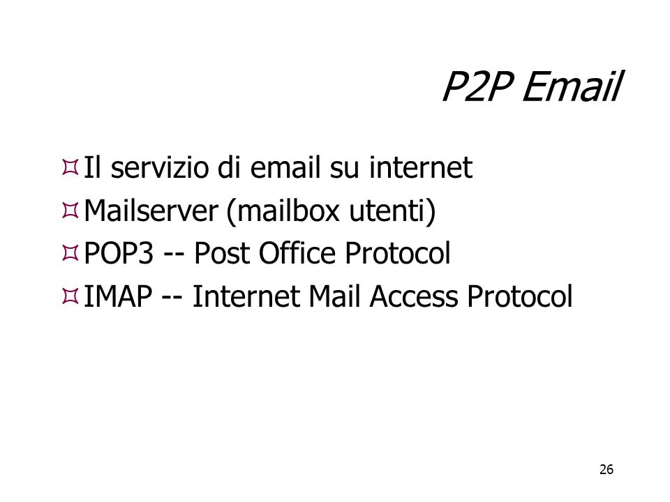 26 P2P Email  Il servizio di email su internet  Mailserver (mailbox utenti)  POP3 -- Post Office Protocol  IMAP -- Internet Mail Access Protocol  Il servizio di email su internet  Mailserver (mailbox utenti)  POP3 -- Post Office Protocol  IMAP -- Internet Mail Access Protocol