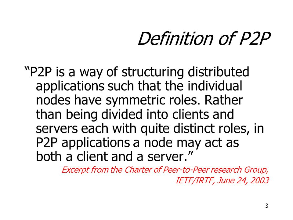 "3 Definition of P2P ""P2P is a way of structuring distributed applications such that the individual nodes have symmetric roles. Rather than being divid"