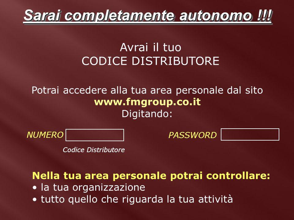 Sarai completamente autonomo !!! Avrai il tuo CODICE DISTRIBUTORE Potrai accedere alla tua area personale dal sito www.fmgroup.co.it Digitando: NUMERO