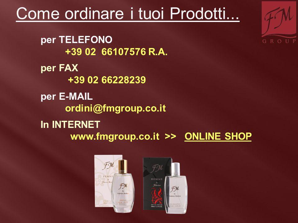 per TELEFONO +39 02 66107576 R.A. per FAX +39 02 66228239 per E-MAIL ordini@fmgroup.co.it In INTERNET www.fmgroup.co.it >> ONLINE SHOP Come ordinare i