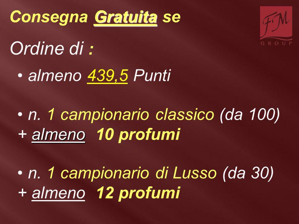 Gratuita Consegna Gratuita se Ordine di : almeno 439,5 Punti almeno n. 1 campionario classico (da 100) + almeno 10 profumi n. 1 campionario di Lusso (