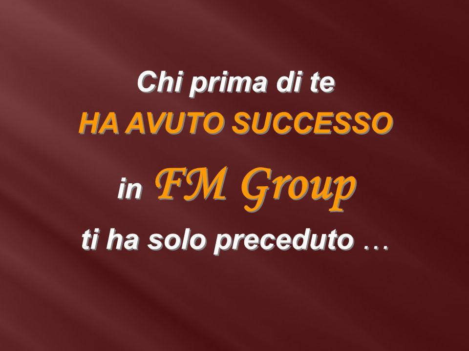 Chi prima di te HA AVUTO SUCCESSO in FM Group ti ha solo preceduto … Chi prima di te HA AVUTO SUCCESSO in FM Group ti ha solo preceduto …