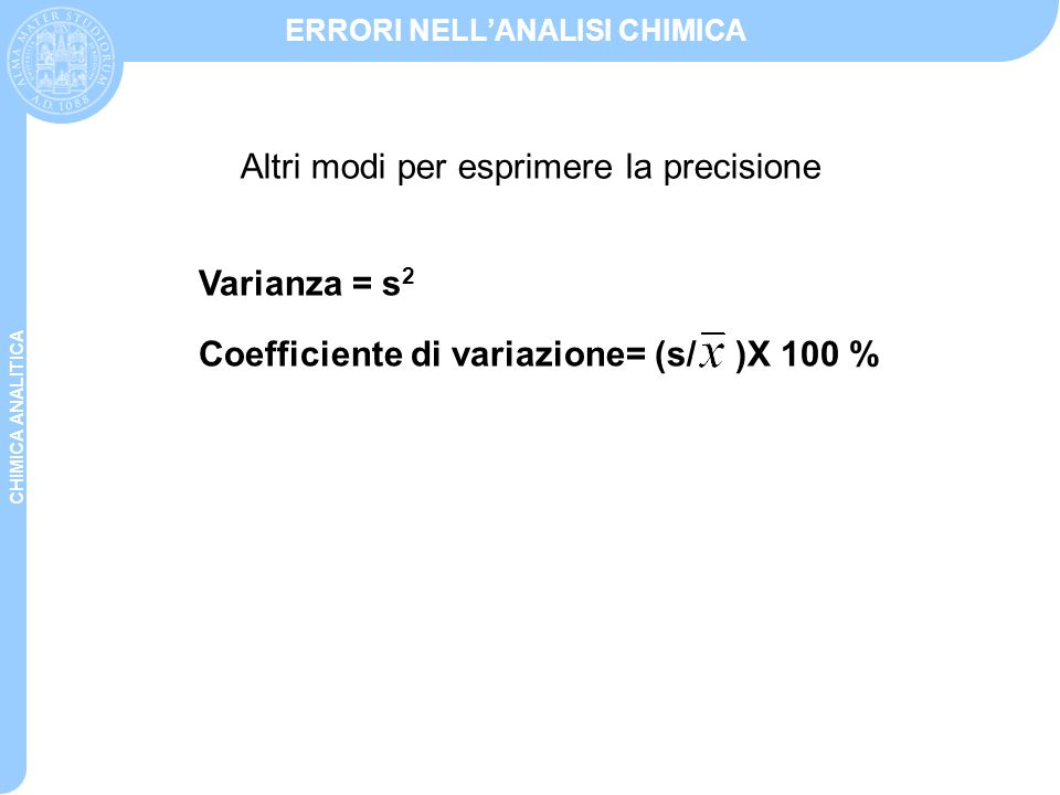 CHIMICA ANALITICA ERRORI NELL'ANALISI CHIMICA Varianza = s 2 Coefficiente di variazione= (s/ )X 100 % Altri modi per esprimere la precisione