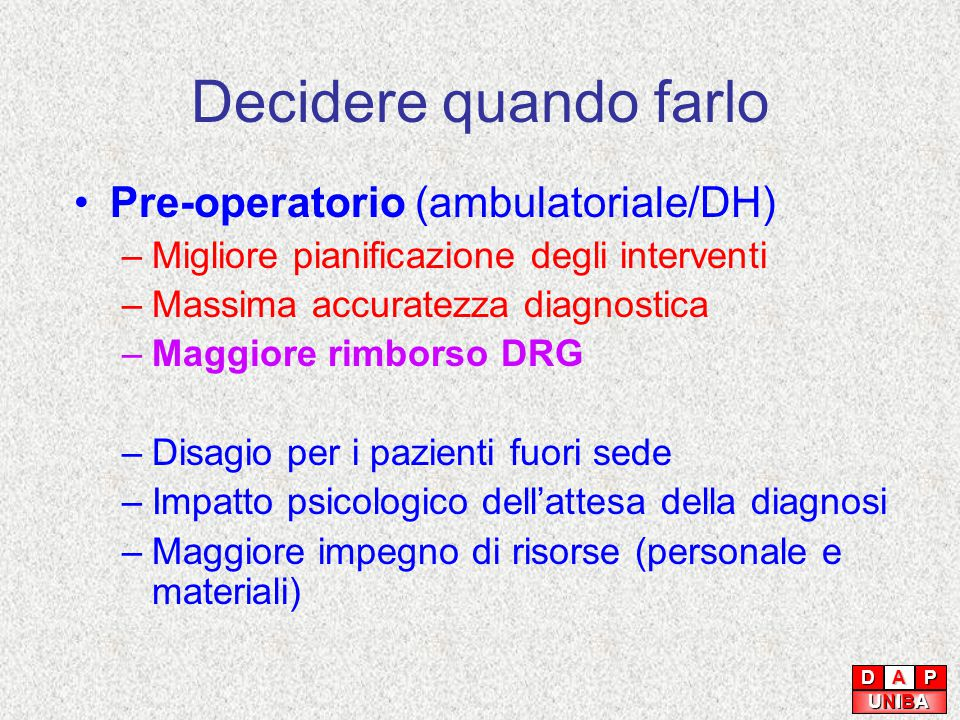 Decidere quando farlo Pre-operatorio (ambulatoriale/DH) –Migliore pianificazione degli interventi –Massima accuratezza diagnostica –Maggiore rimborso