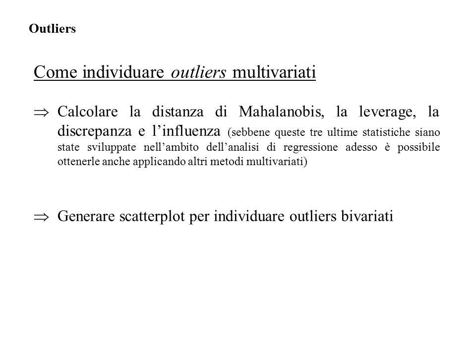 Come individuare outliers multivariati  Calcolare la distanza di Mahalanobis, la leverage, la discrepanza e l'influenza (sebbene queste tre ultime statistiche siano state sviluppate nell'ambito dell'analisi di regressione adesso è possibile ottenerle anche applicando altri metodi multivariati)  Generare scatterplot per individuare outliers bivariati Outliers