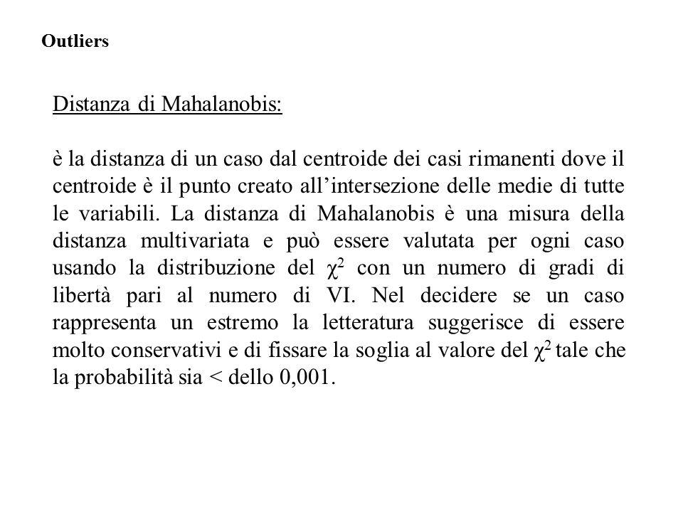Distanza di Mahalanobis: è la distanza di un caso dal centroide dei casi rimanenti dove il centroide è il punto creato all'intersezione delle medie di tutte le variabili.