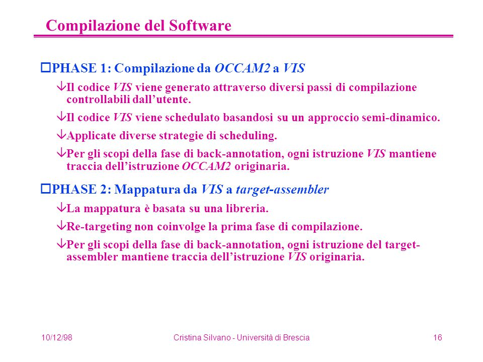 10/12/98Cristina Silvano - Università di Brescia16 Compilazione del Software oPHASE 1: Compilazione da OCCAM2 a VIS âIl codice VIS viene generato attraverso diversi passi di compilazione controllabili dall'utente.