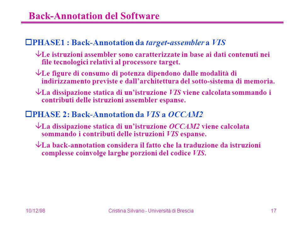10/12/98Cristina Silvano - Università di Brescia17 Back-Annotation del Software oPHASE1 : Back-Annotation da target-assembler a VIS âLe istruzioni assembler sono caratterizzate in base ai dati contenuti nei file tecnologici relativi al processore target.