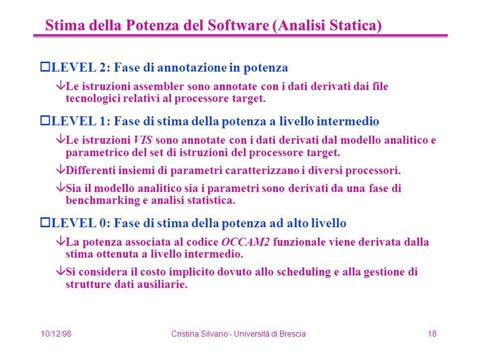 10/12/98Cristina Silvano - Università di Brescia18 Stima della Potenza del Software (Analisi Statica) oLEVEL 2: Fase di annotazione in potenza âLe istruzioni assembler sono annotate con i dati derivati dai file tecnologici relativi al processore target.