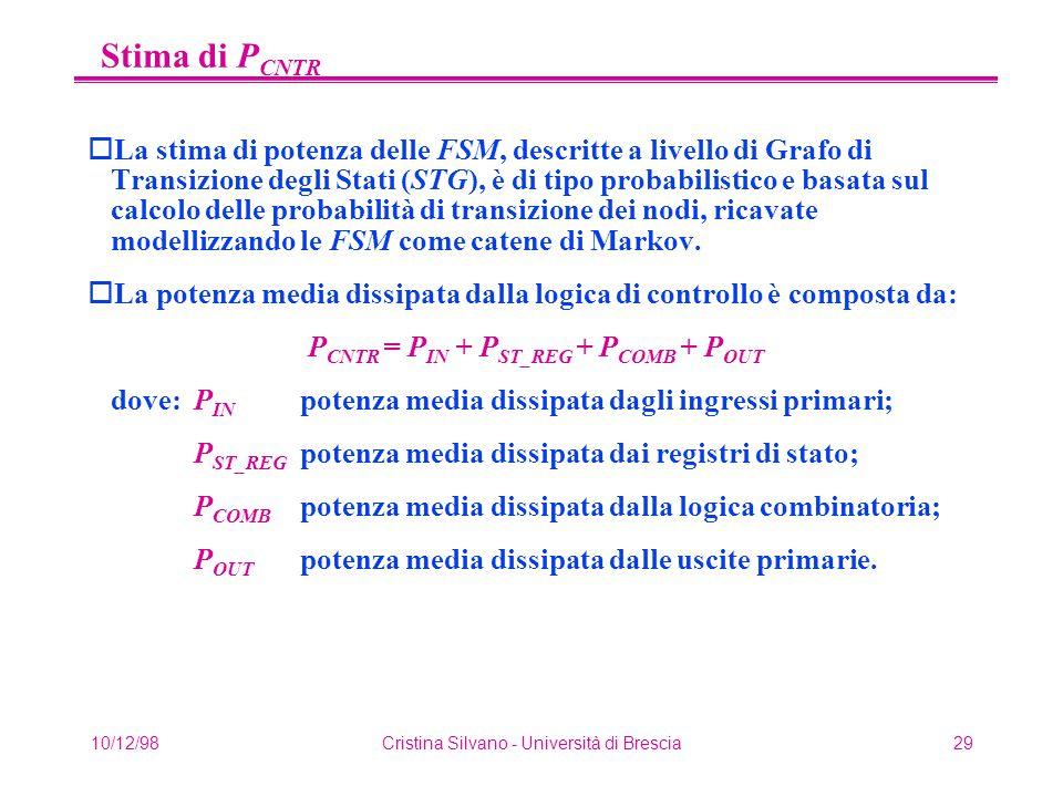 10/12/98Cristina Silvano - Università di Brescia29 Stima di P CNTR oLa stima di potenza delle FSM, descritte a livello di Grafo di Transizione degli Stati (STG), è di tipo probabilistico e basata sul calcolo delle probabilità di transizione dei nodi, ricavate modellizzando le FSM come catene di Markov.