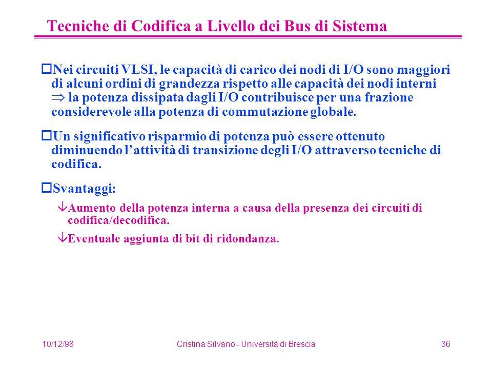 10/12/98Cristina Silvano - Università di Brescia36 Tecniche di Codifica a Livello dei Bus di Sistema oNei circuiti VLSI, le capacità di carico dei nodi di I/O sono maggiori di alcuni ordini di grandezza rispetto alle capacità dei nodi interni  la potenza dissipata dagli I/O contribuisce per una frazione considerevole alla potenza di commutazione globale.