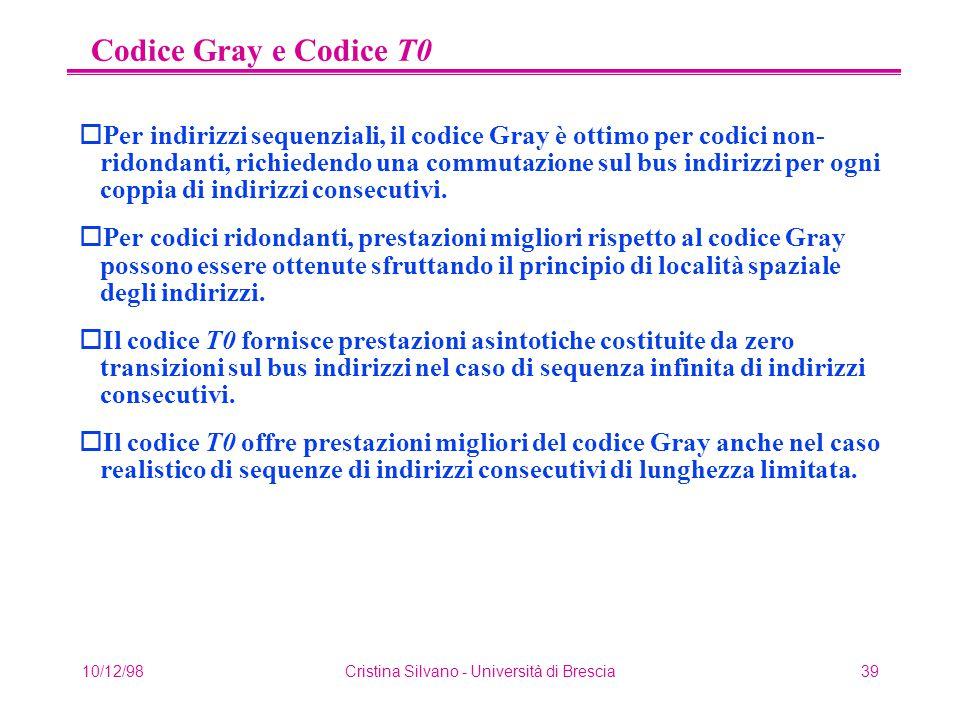 10/12/98Cristina Silvano - Università di Brescia39 Codice Gray e Codice T0 oPer indirizzi sequenziali, il codice Gray è ottimo per codici non- ridondanti, richiedendo una commutazione sul bus indirizzi per ogni coppia di indirizzi consecutivi.