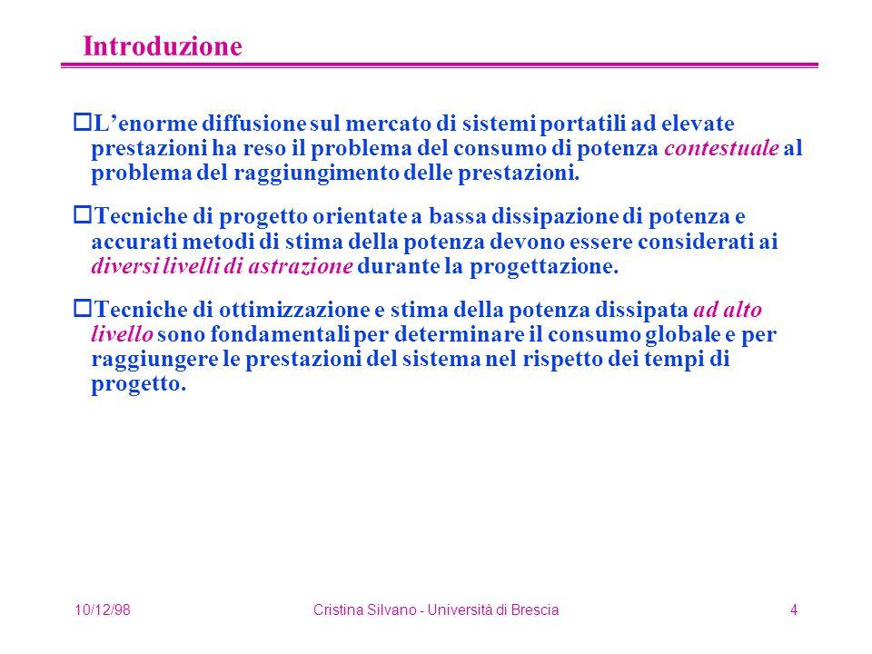 10/12/98Cristina Silvano - Università di Brescia4 Introduzione oL'enorme diffusione sul mercato di sistemi portatili ad elevate prestazioni ha reso il problema del consumo di potenza contestuale al problema del raggiungimento delle prestazioni.
