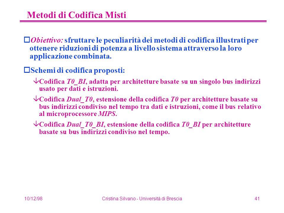 10/12/98Cristina Silvano - Università di Brescia41 Metodi di Codifica Misti oObiettivo: sfruttare le peculiarità dei metodi di codifica illustrati per ottenere riduzioni di potenza a livello sistema attraverso la loro applicazione combinata.