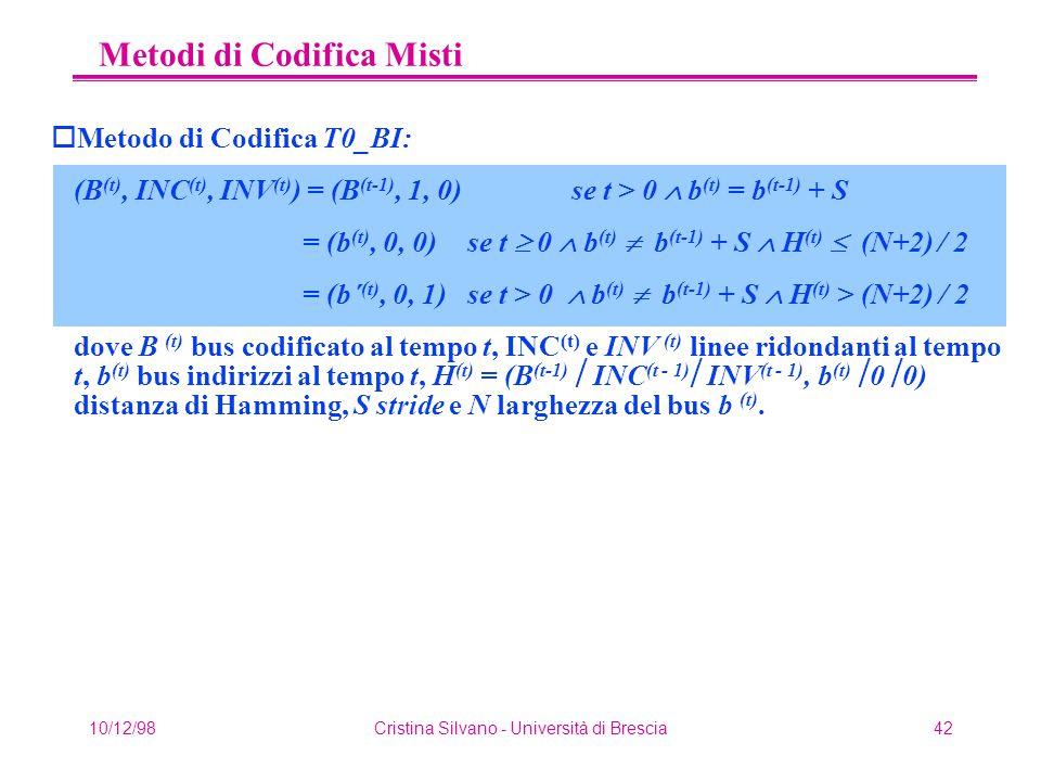 10/12/98Cristina Silvano - Università di Brescia42 Metodi di Codifica Misti oMetodo di Codifica T0_BI: (B (t), INC (t), INV (t) ) = (B (t-1), 1, 0) se t > 0  b (t) = b (t-1) + S = (b (t), 0, 0) se t  0  b (t)  b (t-1) + S  H (t)  (N+2) / 2 = (b´ (t), 0, 1) se t > 0  b (t)  b (t-1) + S  H (t) > (N+2) / 2 dove B (t) bus codificato al tempo t, INC (t) e INV (t) linee ridondanti al tempo t, b (t) bus indirizzi al tempo t, H (t) = (B (t-1)  INC (t - 1)  INV (t - 1), b (t)  0  0) distanza di Hamming, S stride e N larghezza del bus b (t).