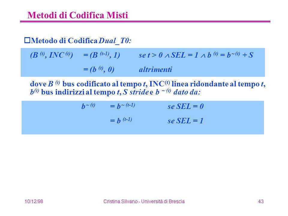 10/12/98Cristina Silvano - Università di Brescia43 Metodi di Codifica Misti oMetodo di Codifica Dual_T0: (B (t), INC (t) ) = (B (t-1), 1)se t > 0  SEL = 1  b (t) = b  (t) + S = (b (t), 0) altrimenti dove B (t) bus codificato al tempo t, INC (t) linea ridondante al tempo t, b (t) bus indirizzi al tempo t, S stride e b  (t) dato da: b  (t) = b  (t-1) se SEL = 0 = b (t-1) se SEL = 1
