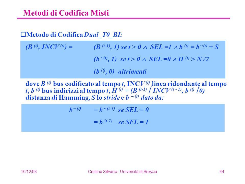 10/12/98Cristina Silvano - Università di Brescia44 Metodi di Codifica Misti oMetodo di Codifica Dual_T0_BI: (B (t), INCV (t) ) =(B (t-1), 1) se t > 0  SEL =1  b (t) = b  (t) + S (b´ (t), 1) se t > 0  SEL =0  H (t) > N /2 (b (t), 0) altrimenti dove B (t) bus codificato al tempo t, INCV (t) linea ridondante al tempo t, b (t) bus indirizzi al tempo t, H (t) = (B (t-1)  INCV (t - 1), b (t)  0) distanza di Hamming, S lo stride e b  (t) dato da: b  (t) = b  (t-1) se SEL = 0 = b (t-1) se SEL = 1