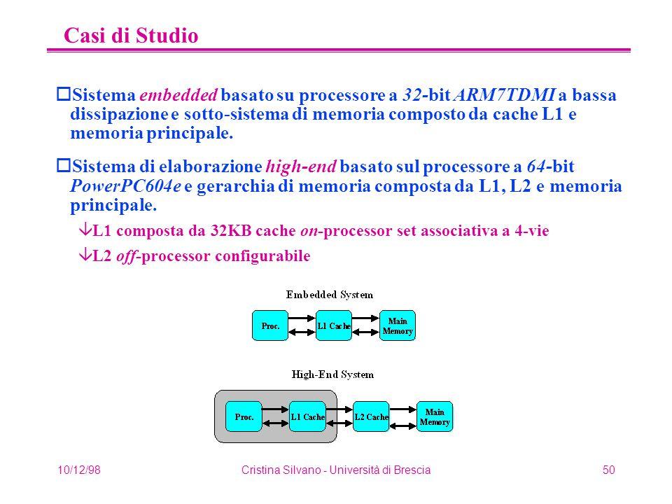 10/12/98Cristina Silvano - Università di Brescia50 Casi di Studio oSistema embedded basato su processore a 32-bit ARM7TDMI a bassa dissipazione e sotto-sistema di memoria composto da cache L1 e memoria principale.