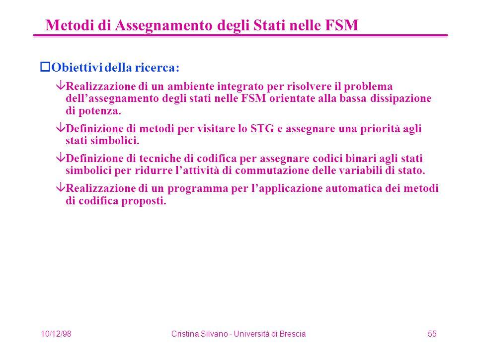 10/12/98Cristina Silvano - Università di Brescia55 Metodi di Assegnamento degli Stati nelle FSM oObiettivi della ricerca: âRealizzazione di un ambiente integrato per risolvere il problema dell'assegnamento degli stati nelle FSM orientate alla bassa dissipazione di potenza.