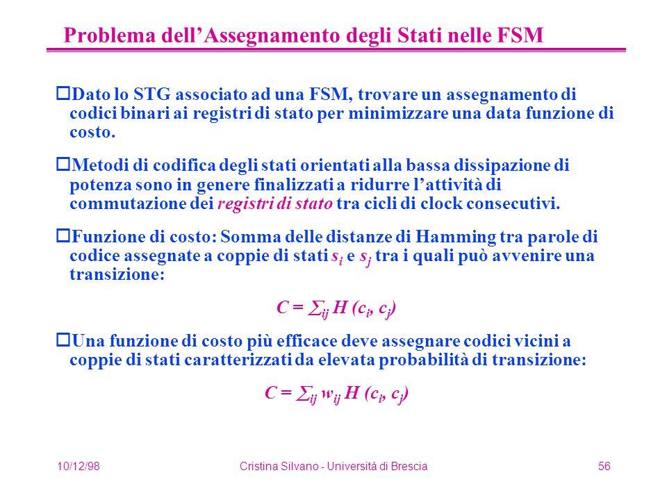 10/12/98Cristina Silvano - Università di Brescia56 Problema dell'Assegnamento degli Stati nelle FSM oDato lo STG associato ad una FSM, trovare un assegnamento di codici binari ai registri di stato per minimizzare una data funzione di costo.
